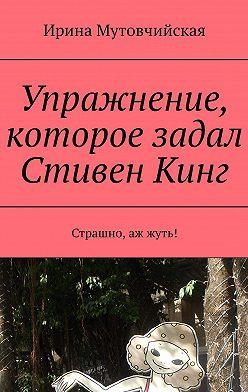 Ирина Мутовчийская - Упражнение, которое задал СтивенКинг. Страшно, аж жуть!