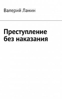 Валерий Ланин - Преступление без наказания