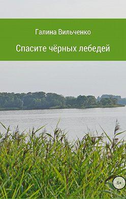 Галина Вильченко - Спасите чёрных лебедей