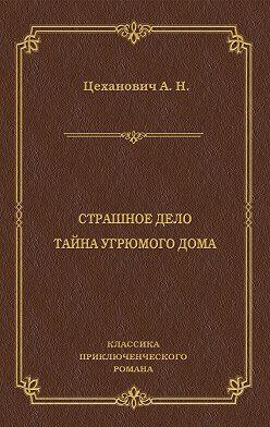 Александр Цеханович - Страшное дело. Тайна угрюмого дома