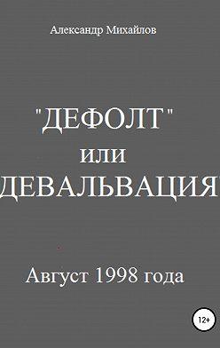 Александр Михайлов - «Дефолт» или «Девальвация»