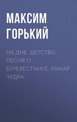 Максим Горький - На дне. Детство. Песня о Буревестнике. Макар Чудра