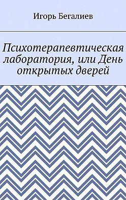 Игорь Бегалиев - Психотерапевтическая лаборатория, или День открытых дверей