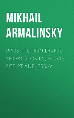 Михаил Армалинский - Prostitution Divine. Short stories, movie script and essay