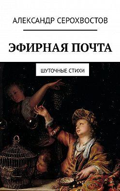 Александр Серохвостов - Эфирная почта. Шуточные стихи
