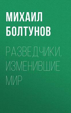Михаил Болтунов - Разведчики, изменившие мир