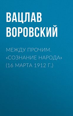 Вацлав Воровский - Между прочим. «Сознание народа» (16 марта 1912 г.)