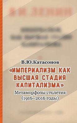 Валентин Катасонов - «Империализм как высшая стадия капитализма». Метаморфозы столетия (1916–2016 годы)