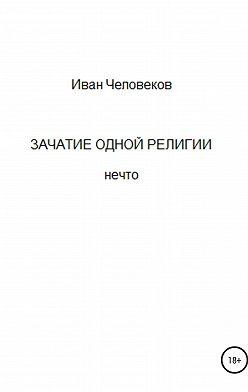 Иван Человеков - Зачатие одной религии