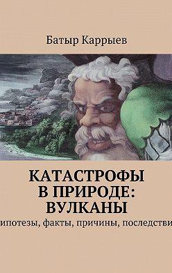 Батыр Каррыев - Катастрофы вприроде: вулканы. Гипотезы, факты, причины, последствия