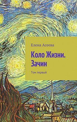 Елена Асеева - Коло Жизни. Зачин. Том первый