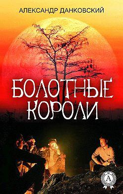 Александр Данковский - Болотные короли