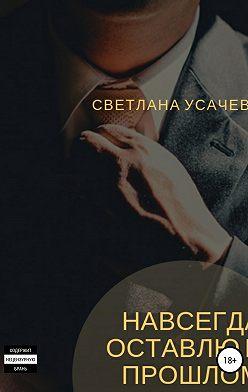 Светлана Усачева - Навсегда оставлю в прошлом
