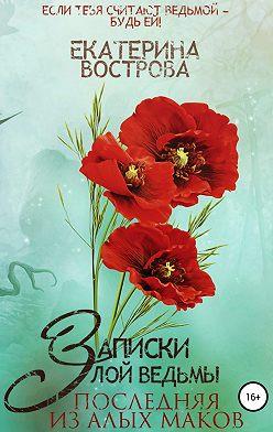 Екатерина Вострова - Записки злой ведьмы. Последняя из Алых Маков