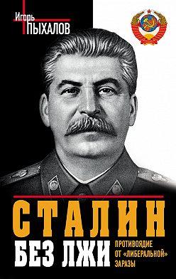Игорь Пыхалов - Сталин без лжи. Противоядие от «либеральной» заразы