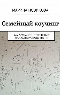 Марина Новикова - Семейный коучинг. Как сохранить отношения исказать разводу«Нет!»