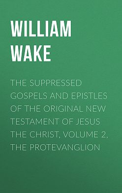 William Wake - The suppressed Gospels and Epistles of the original New Testament of Jesus the Christ, Volume 2, the Protevanglion