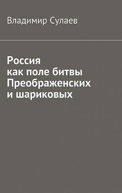 Владимир Сулаев - Россия как поле битвы преображенских ишариковых