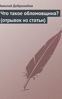 Николай Добролюбов - Что такое обломовщина? (отрывок из статьи)