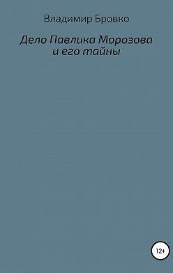 Владимир Бровко - Дело Павлика Морозова и его тайны