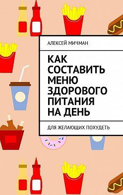 Алексей Мичман - Как составить меню здорового питания на день. Для желающих похудеть