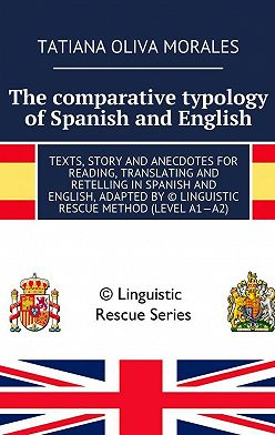 Tatiana Oliva Morales - The comparative typology of Spanish and English. Texts, story and anecdotes for reading, translating and retelling in Spanish and English, adapted by © Linguistic Rescue method (level A1—A2)