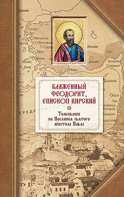 Блаженный Феодорит Кирский - Толкование на четырнадцать Посланий святого апостола Павла