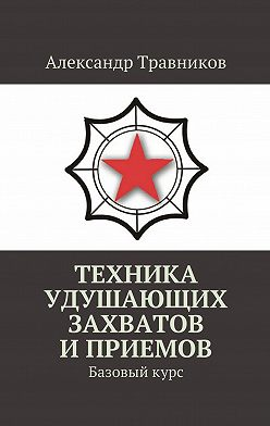 Александр Травников - Техника удушающих захватов иприемов. Базовыйкурс