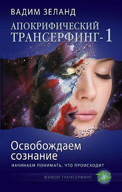 Вадим Зеланд - Освобождаем сознание: начинаем понимать, что происходит
