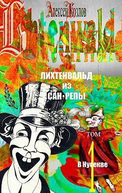 Алексей Козлов - Лихтенвальд изСан-Репы. Том 1. ВНусекве