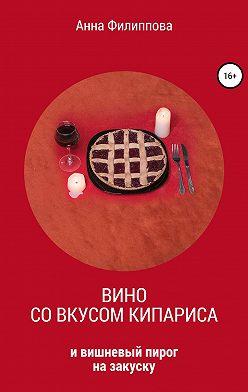Анна Филиппова - Вино со вкусом кипариса и вишневый пирог на закуску