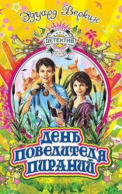 Эдуард Веркин - День повелителя пираний