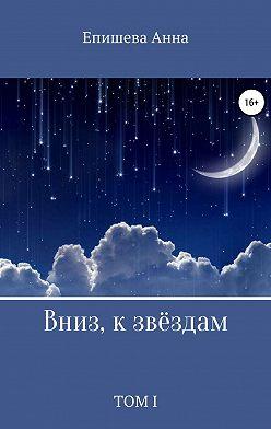 Анна Епишева - Вниз, к звёздам. Том I