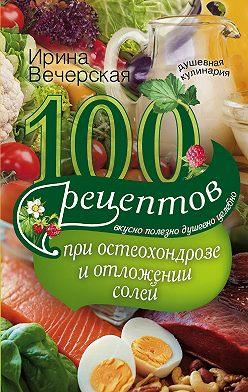 Ирина Вечерская - 100 рецептов при остеохондрозе и отложении солей. Вкусно, полезно, душевно, целебно