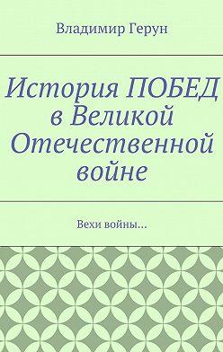Владимир Герун - История ПОБЕД вВеликой Отечественной войне. Вехи войны…
