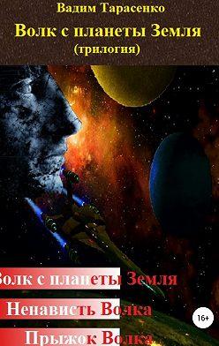 Вадим Тарасенко - Волк с планеты Земля (трилогия)