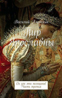 Василий Лягоскин - Пир Ярославны. Ох уж эти женщины! Часть третья
