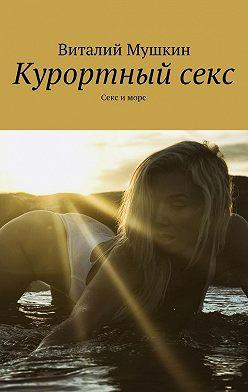 Виталий Мушкин - Курортный секс. Секс и море