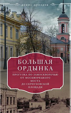 Денис Дроздов - Большая Ордынка. Прогулка по Замоскворечью от Москворецкого моста до Серпуховской площади