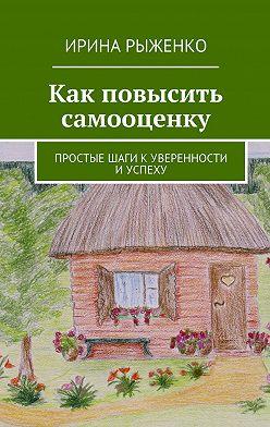 Ирина Рыженко - Как повысить самооценку. Простые шаги куверенности иуспеху