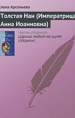 Елена Арсеньева - Толстая Нан (Императрица Анна Иоанновна)