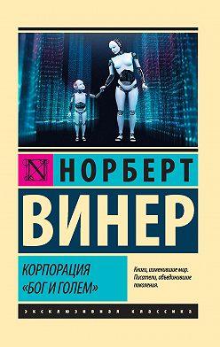 Норберт Винер - Корпорация «Бог и голем» (сборник)