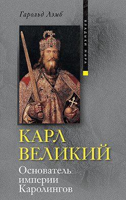 Гарольд Лэмб - Карл Великий. Основатель империи Каролингов