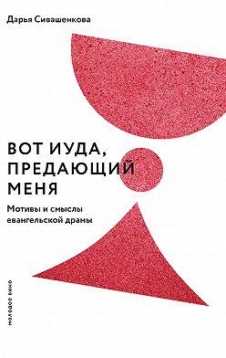Дарья Сивашенкова - Вот Иуда, предающий Меня. Мотивы и смыслы евангельской драмы