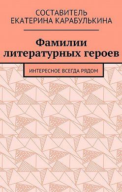 Екатерина Карабулькина - Фамилии литературных героев. Интересное всегда рядом