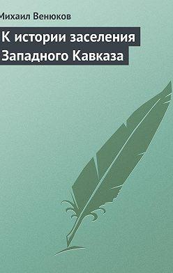 Михаил Венюков - К истории заселения Западного Кавказа