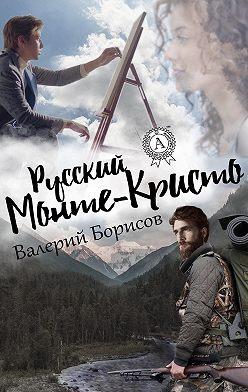 Валерий Борисов - Русский Монте-Кристо