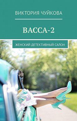 Виктория Чуйкова - Васса-2. Женский детективный салон