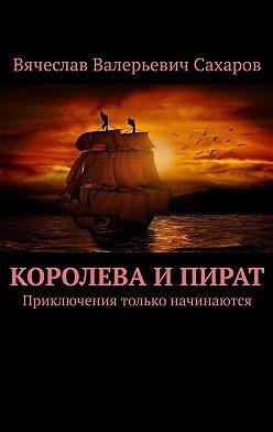 Вячеслав Сахаров - Королева и Пират. Приключения только начинаются