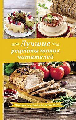 Сборник рецептов - Лучшие рецепты наших читателей. Проверенные блюда для всей семьи
